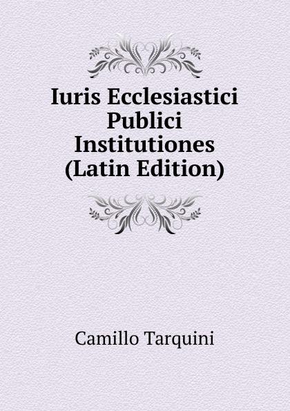 Camillo Tarquini Iuris Ecclesiastici Publici Institutiones (Latin Edition) chmel adam matthias institutiones mathematicae latin edition