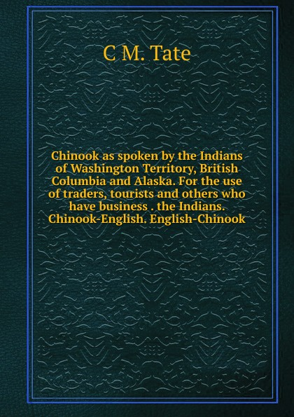 C M. Tate Chinook as spoken by the Indians of Washington Territory, British Columbia and Alaska. For the use of traders, tourists and others who have business . the Indians. Chinook-English. English-Chinook chaos маска chinook bandana черный