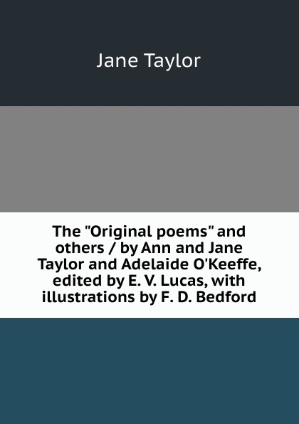 Jane Taylor The Original poems and others / by Ann and Jane Taylor and Adelaide O.Keeffe, edited by E. V. Lucas, with illustrations by F. D. Bedford женская рубашка ann taylor ann taylor ann taylor 295238