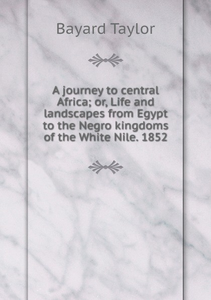 A journey to central Africa; or, Life and landscapes from Egypt to the Negro kingdoms of the White Nile. 1852