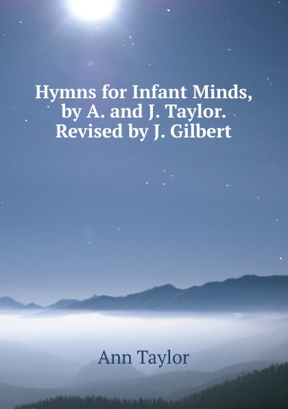 Ann Taylor Hymns for Infant Minds, by A. and J. Taylor. Revised by J. Gilbert женская рубашка ann taylor ann taylor ann taylor 295238