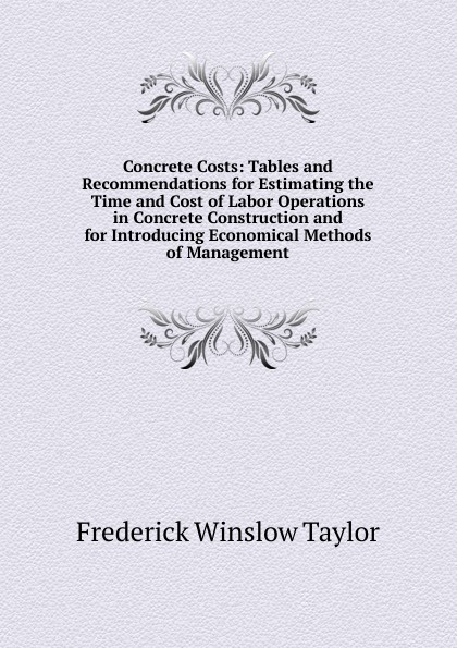 Frederick Winslow Taylor Concrete Costs: Tables and Recommendations for Estimating the Time and Cost of Labor Operations in Concrete Construction and for Introducing Economical Methods of Management frederick taylor winslow the principles of scientific management