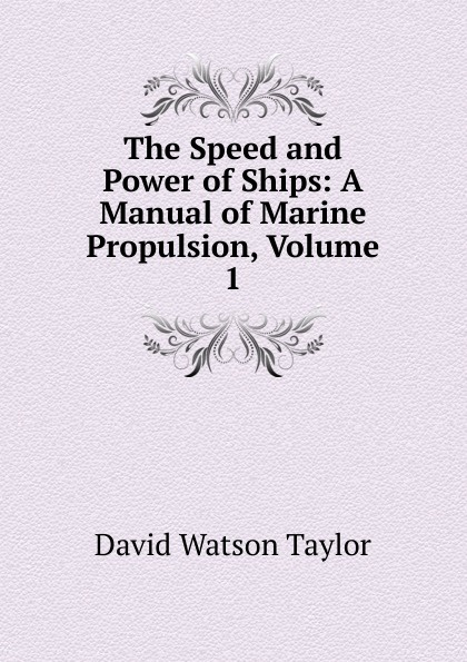 David Watson Taylor The Speed and Power of Ships: A Manual of Marine Propulsion, Volume 1