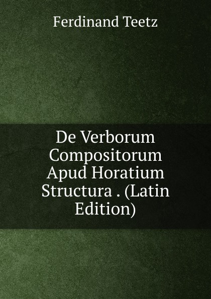 Ferdinand Teetz De Verborum Compositorum Apud Horatium Structura . (Latin Edition) keller hermann de verborum cum praepositionibus compositorum apud lucretium usu latin edition