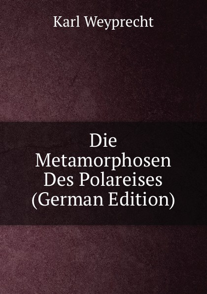 Karl Weyprecht Die Metamorphosen Des Polareises (German Edition) karl weyprecht oesterr ungar arktische expedition 1872 1874 die metamorphosen des polareises