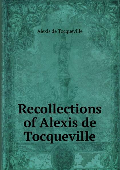 Alexis de Tocqueville Recollections of Alexis de Tocqueville alexis de tocqueville nouvelle correspondance entierement inedite de alexis de tocqueville