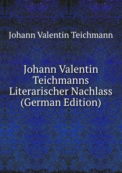 Фото - Johann Valentin Teichmann Johann Valentin Teichmanns Literarischer Nachlass (German Edition) johann gutjahr johann valentin andreas christianopolis traumspiel oder reale zielvorgabe