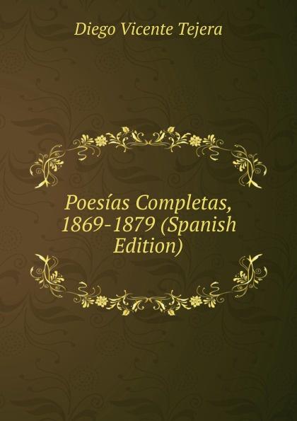 Diego Vicente Tejera Poesias Completas, 1869-1879 (Spanish Edition) plácido poesias completas con doscientas diez composiciones ineditas spanish edition