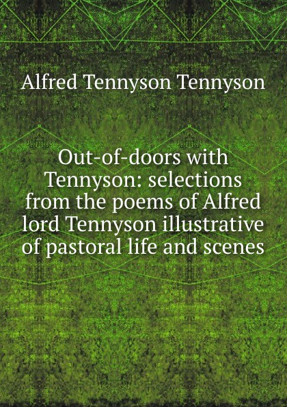 Alfred Tennyson Out-of-doors with Tennyson: selections from the poems of Alfred lord Tennyson illustrative of pastoral life and scenes alfred tennyson the lady of shalott