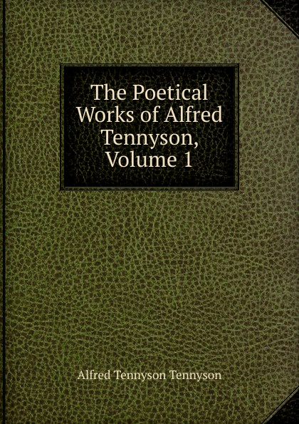 Alfred Tennyson The Poetical Works of Alfred Tennyson, Volume 1 alfred tennyson the lady of shalott