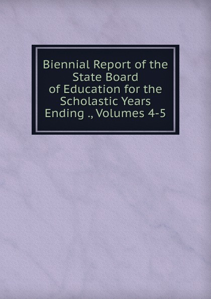 Biennial Report of the State Board Education for Scholastic Years Ending ., Volumes 4-5