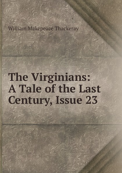 W. M. Thackeray The Virginians: A Tale of the Last Century, Issue 23 w thackeray the virginians i
