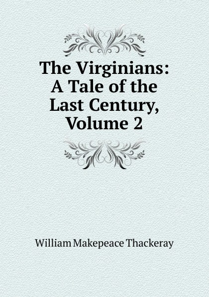 W. M. Thackeray The Virginians: A Tale of the Last Century, Volume 2 w thackeray the virginians i