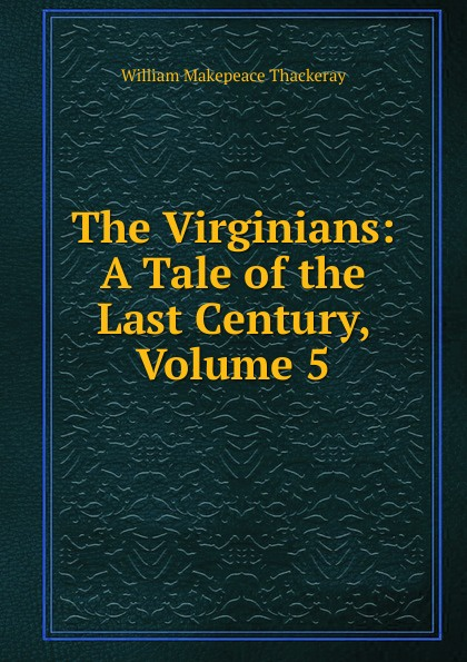 W. M. Thackeray The Virginians: A Tale of the Last Century, Volume 5 w thackeray the virginians i