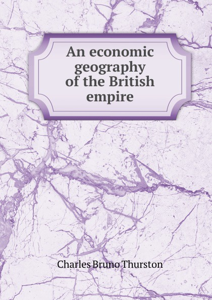 Charles Bruno Thurston An economic geography of the British empire economic geography