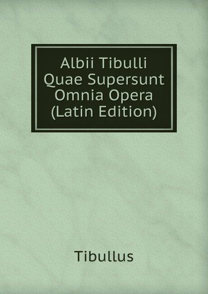 Tibullus Albii Tibulli Quae Supersunt Omnia Opera (Latin Edition) klotz christian adolph tyrtaei quae supersunt omnia latin edition