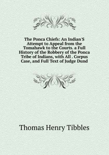 The Ponca Chiefs: An Indian.S Attempt to Appeal from the Tomahawk to the Courts. a Full History of the Robbery of the Ponca Tribe of Indians, with All . Corpus Case, and Full Text of Judge Dund