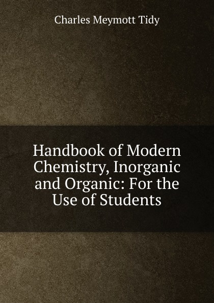 Charles Meymott Tidy Handbook of Modern Chemistry, Inorganic and Organic: For the Use of Students richard langley h organic chemistry ii for dummies