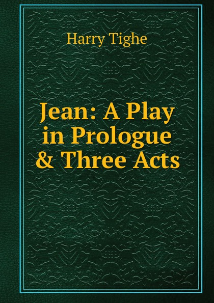 Harry Tighe Jean: A Play in Prologue . Three Acts e a bennett milestones a play in three acts