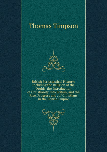 Thomas Timpson British Ecclesiastical History: Including the Religion of the Druids, the Introduction of Christianity Into Britain, and the Rise, Progress and . of Christians in the British Empire the rise of network christianity