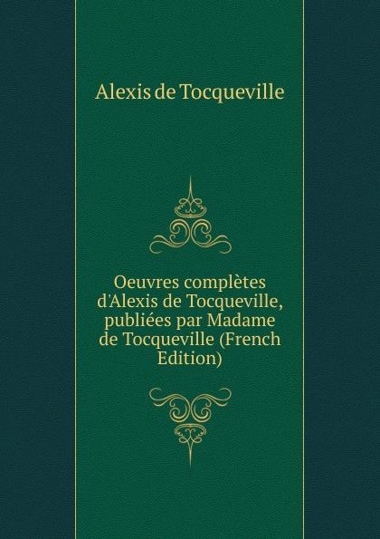 Alexis de Tocqueville Oeuvres completes d.Alexis de Tocqueville, publiees par Madame de Tocqueville (French Edition) alexis de tocqueville nouvelle correspondance entierement inedite de alexis de tocqueville