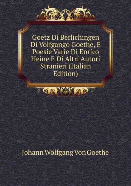 Goetz Di Berlichingen Di Volfgango Goethe, E Poesie Varie Di Enrico Heine E Di Altri Autori Stranieri (Italian Edition)