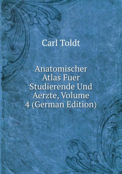 Carl Toldt Anatomischer Atlas Fuer Studierende Und Aerzte, Volume 4 (German Edition)