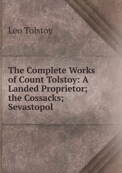 Лев Николаевич Толстой The Complete Works of Count Tolstoy: A Landed Proprietor; the Cossacks; Sevastopol