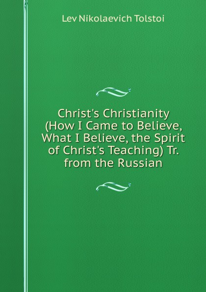 Lev Nikolaevich Tolstoi Christ.s Christianity (How I Came to Believe, What I Believe, the Spirit of Christ.s Teaching) Tr. from the Russian lev tolstoi ivan iljitschi surm
