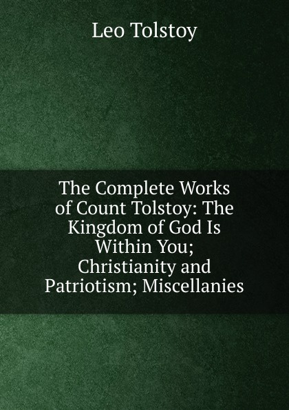 Лев Николаевич Толстой The Complete Works of Count Tolstoy: The Kingdom of God Is Within You; Christianity and Patriotism; Miscellanies