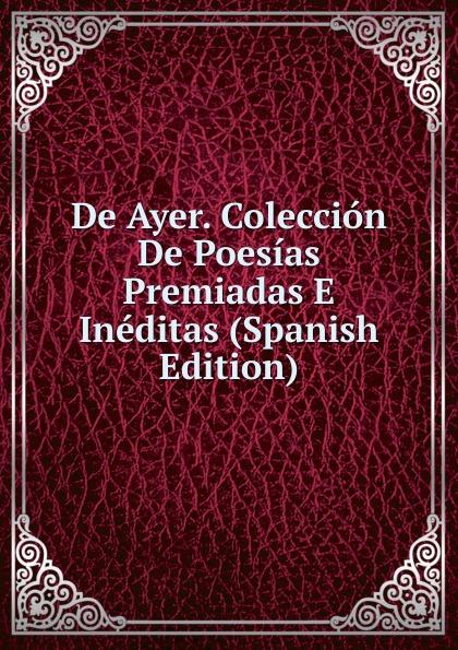 De Ayer. Coleccion De Poesias Premiadas E Ineditas (Spanish Edition) plácido poesias completas con doscientas diez composiciones ineditas spanish edition