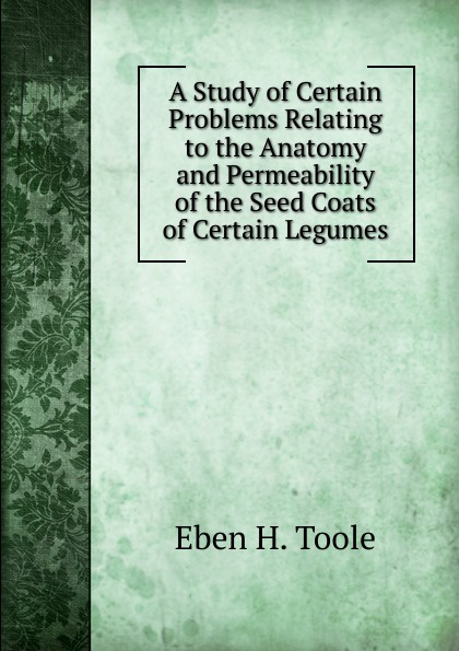 Eben H. Toole A Study of Certain Problems Relating to the Anatomy and Permeability of the Seed Coats of Certain Legumes legumes