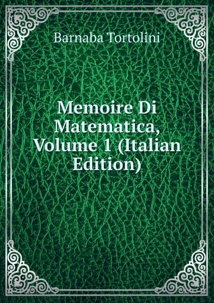 Barnaba Tortolini Memoire Di Matematica, Volume 1 (Italian Edition) vincenzo brunacci corso di matematica sublime volume 1 italian edition