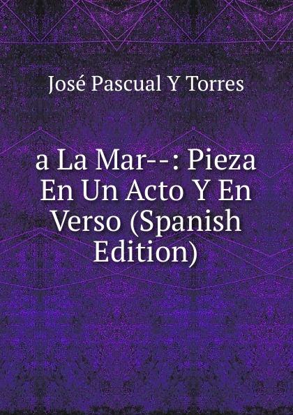 José Pascual Y Torres a La Mar--: Pieza En Un Acto Y En Verso (Spanish Edition) composer alvarez cambio de almas fantasia comico lirica en un acto y cuatro cuadros en verso spanish edition