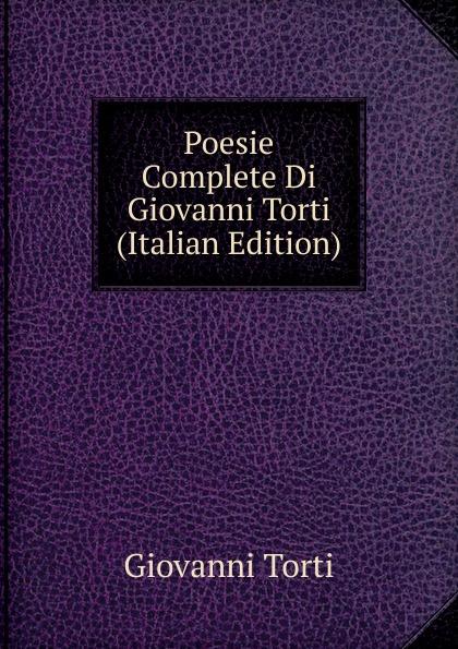 Giovanni Torti Poesie Complete Di Giovanni Torti (Italian Edition) meli giovanni poesie siciliane ed siciliana italian edition