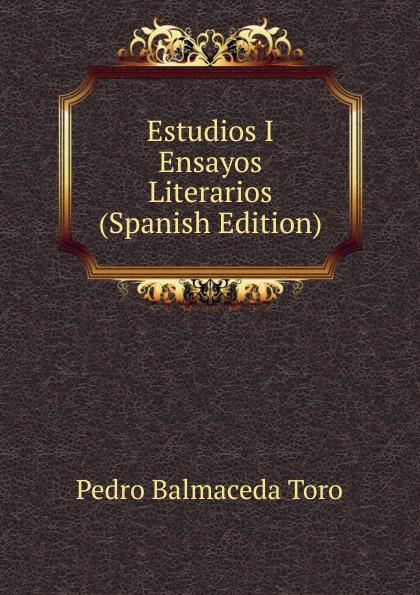 Pedro Balmaceda Toro Estudios I Ensayos Literarios (Spanish Edition) marco antonio saluzzo estudios literarios valor seis bolivares classic reprint
