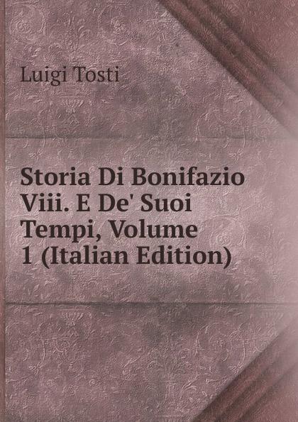 Luigi Tosti Storia Di Bonifazio Viii. E De. Suoi Tempi, Volume 1 (Italian Edition) luigi tosti storia di bonifazio viii e de suoi tempi vol 1 classic reprint
