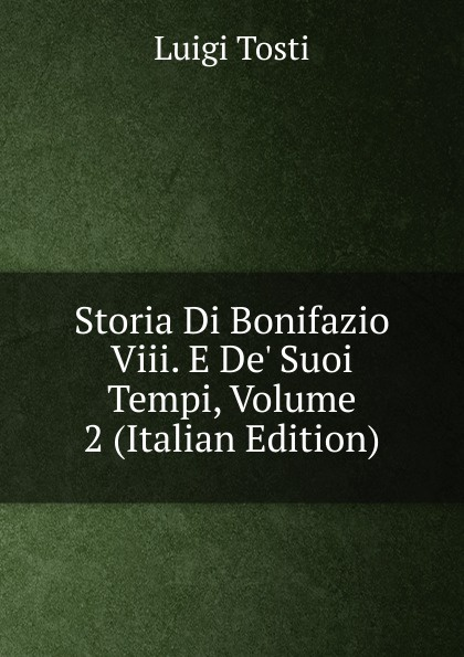 Luigi Tosti Storia Di Bonifazio Viii. E De. Suoi Tempi, Volume 2 (Italian Edition) luigi tosti storia di bonifazio viii e de suoi tempi vol 1 classic reprint