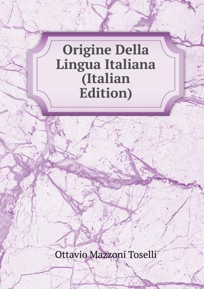 Ottavio Mazzoni Toselli Origine Della Lingua Italiana (Italian Edition) ottavio mazzoni toselli origine della lingua italiana italian edition