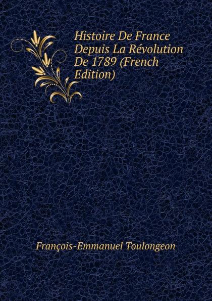 François-Emmanuel Toulongeon Histoire De France Depuis La Revolution De 1789 (French Edition) françois emmanuel de toulongeon histoire de france depuis la revolution de 1789 t 4