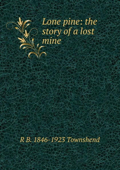 R B. 1846-1923 Townshend Lone pine: the story of a lost mine townshend richard baxter lone pine the story of a lost mine