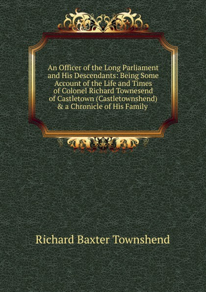 Richard Baxter Townshend An Officer of the Long Parliament and His Descendants: Being Some Account of the Life and Times of Colonel Richard Townesend of Castletown (Castletownshend) . a Chronicle of His Family . townshend richard baxter lone pine the story of a lost mine