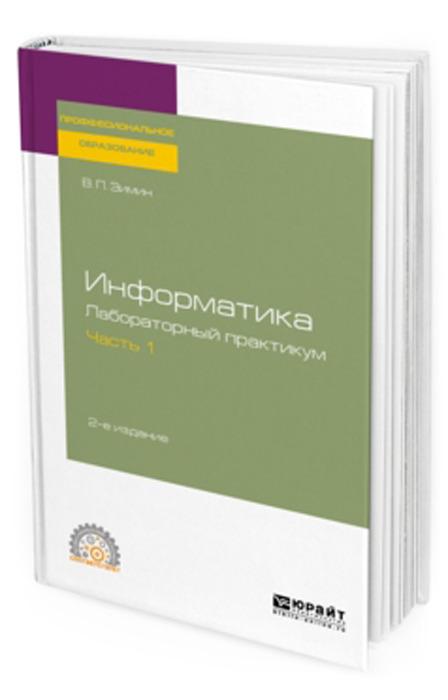 Зимин В. П. Информатика. Лабораторный практикум в 2 ч. Часть 1. Учебное пособие для СПО