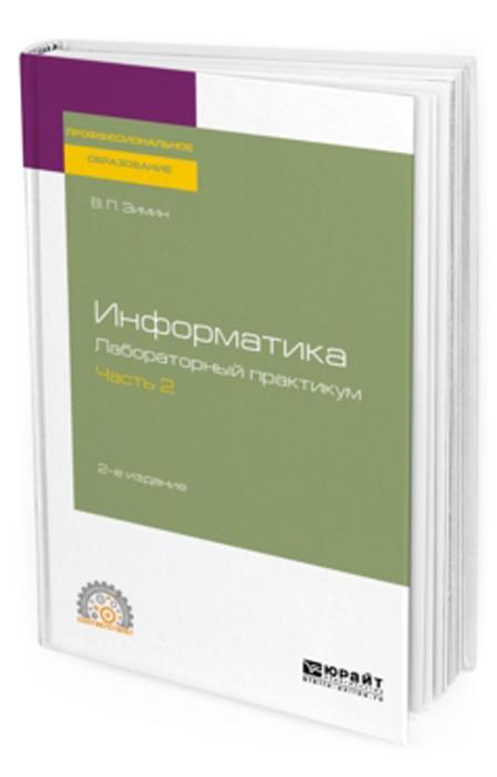 Зимин В. П. Информатика. Лабораторный практикум в 2 ч. Часть 2. Учебное пособие для СПО