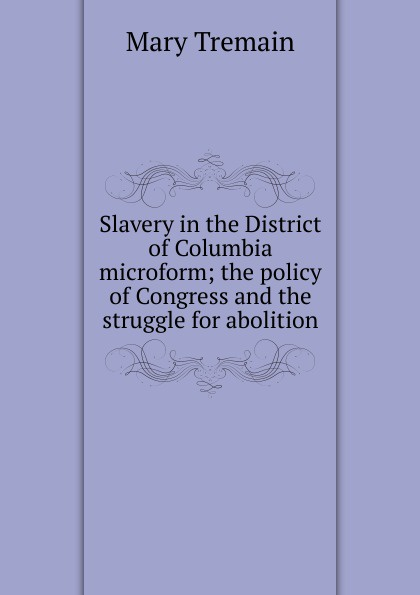 Slavery in the District of Columbia microform; the policy of Congress and the struggle for abolition Редкие, забытые и малоизвестные книги, изданные с петровских времен...