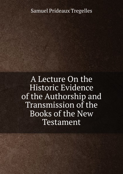 A Lecture On the Historic Evidence of the Authorship and Transmission of the Books of the New Testament Редкие, забытые и малоизвестные книги, изданные с петровских времен...