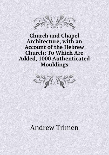 Andrew Trimen Church and Chapel Architecture, with an Account of the Hebrew Church: To Which Are Added, 1000 Authenticated Mouldings