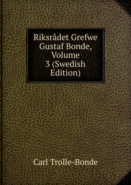 Carl Trolle-Bonde Riksradet Grefwe Gustaf Bonde, Volume 3 (Swedish Edition)