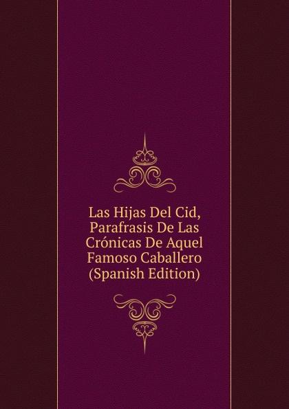 Las Hijas Del Cid, Parafrasis De Las Cronicas De Aquel Famoso Caballero (Spanish Edition)