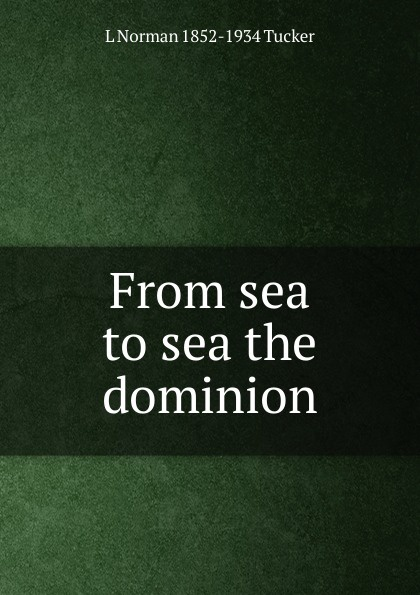 L Norman 1852-1934 Tucker From sea to the dominion
